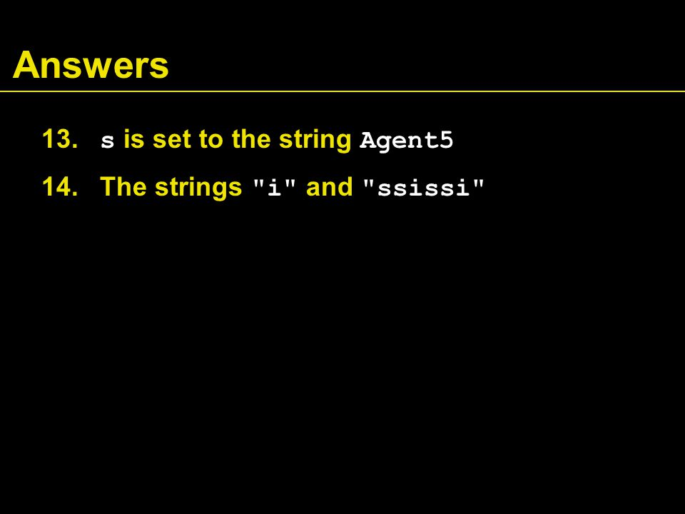 Answers 13. s is set to the string Agent5 14. The strings