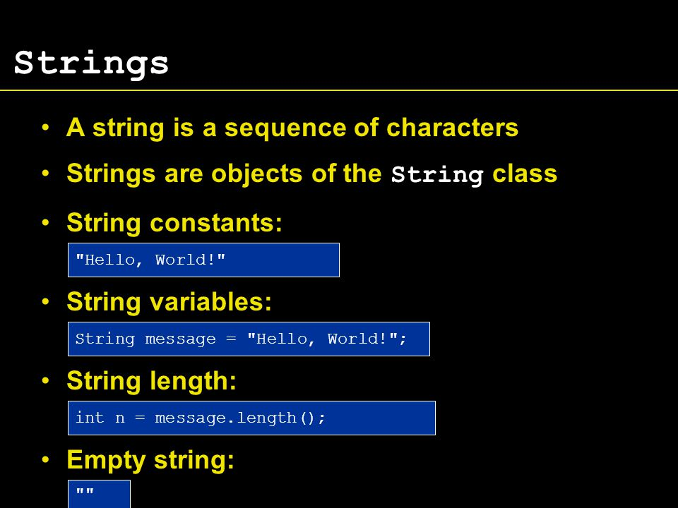 Strings A string is a sequence of characters Strings are objects of the String class String constants: String variables: String length: Empty string: