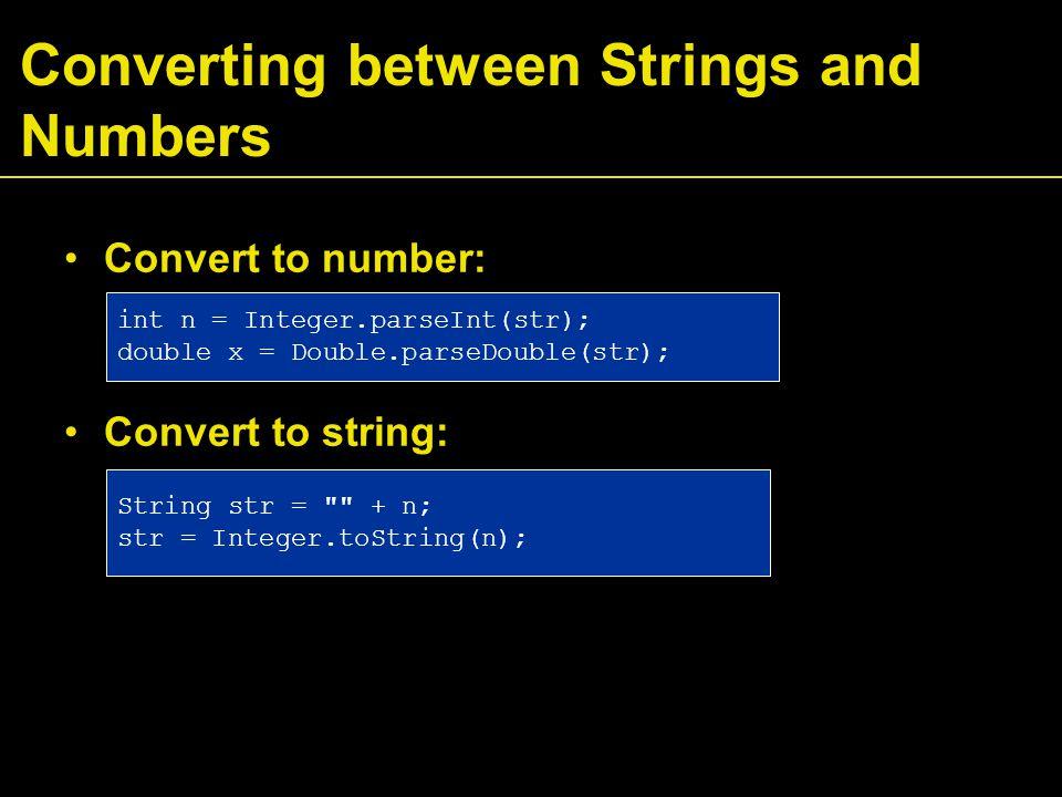 Converting between Strings and Numbers Convert to number: Convert to string: int n = Integer.parseInt(str); double x = Double.parseDouble(str); String str = + n; str = Integer.toString(n);