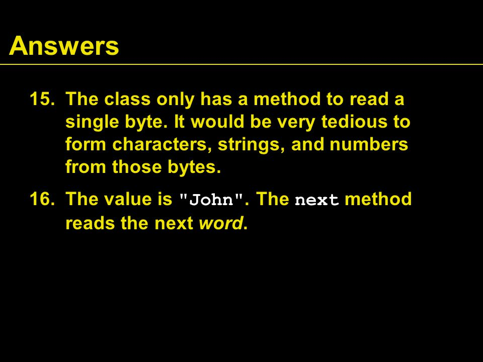 Answers 15.The class only has a method to read a single byte. It would be very tedious to form characters, strings, and numbers from those bytes. 16.T