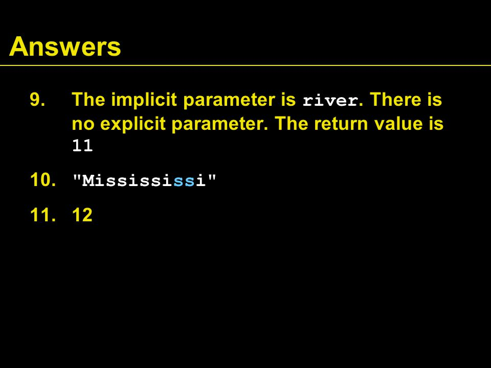 Answers 9. The implicit parameter is river. There is no explicit parameter. The return value is 11 10.