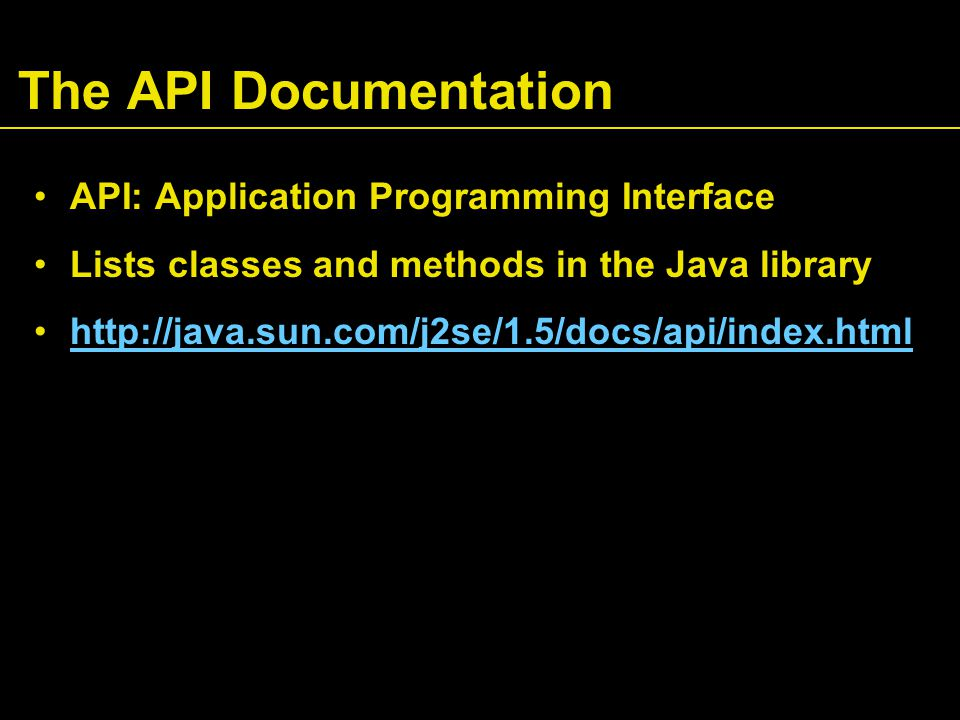 The API Documentation API: Application Programming Interface Lists classes and methods in the Java library http://java.sun.com/j2se/1.5/docs/api/index