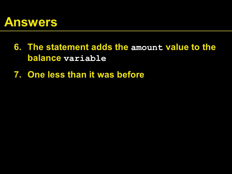 Answers 6.The statement adds the amount value to the balance variable 7.One less than it was before
