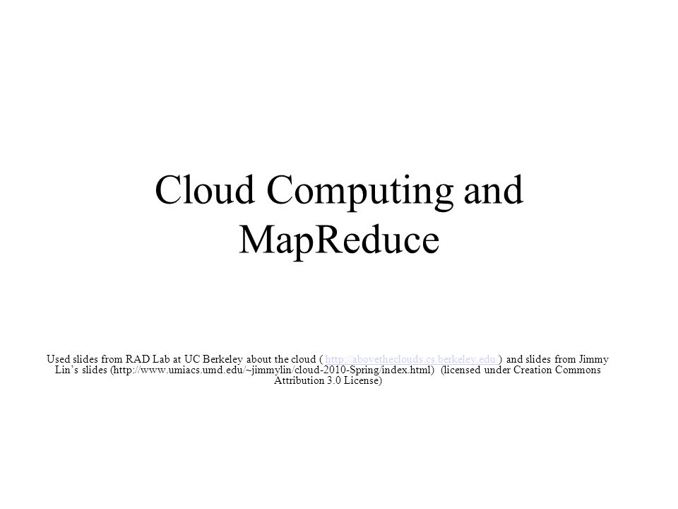 Cloud Computing and MapReduce Used slides from RAD Lab at UC Berkeley about the cloud ( http://abovetheclouds.cs.berkeley.edu/) and slides from Jimmy Lin's slides (http://www.umiacs.umd.edu/~jimmylin/cloud-2010-Spring/index.html) (licensed under Creation Commons Attribution 3.0 License)http://abovetheclouds.cs.berkeley.edu/