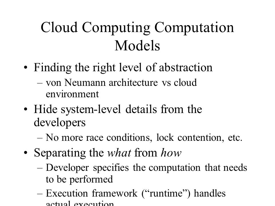 Cloud Computing Computation Models Finding the right level of abstraction –von Neumann architecture vs cloud environment Hide system-level details from the developers –No more race conditions, lock contention, etc.