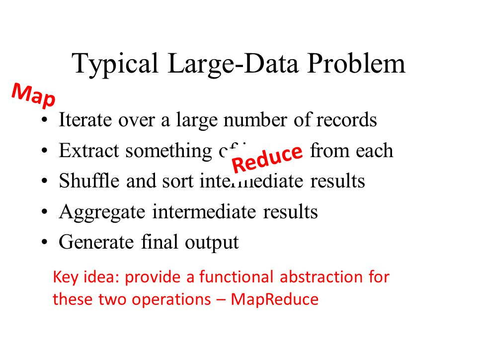Typical Large-Data Problem Iterate over a large number of records Extract something of interest from each Shuffle and sort intermediate results Aggregate intermediate results Generate final output Key idea: provide a functional abstraction for these two operations – MapReduce Map Reduce (Dean and Ghemawat, OSDI 2004)