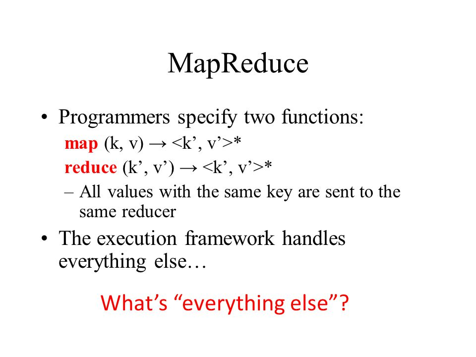 Programmers specify two functions: map (k, v) → * reduce (k', v') → * –All values with the same key are sent to the same reducer The execution framework handles everything else… What's everything else
