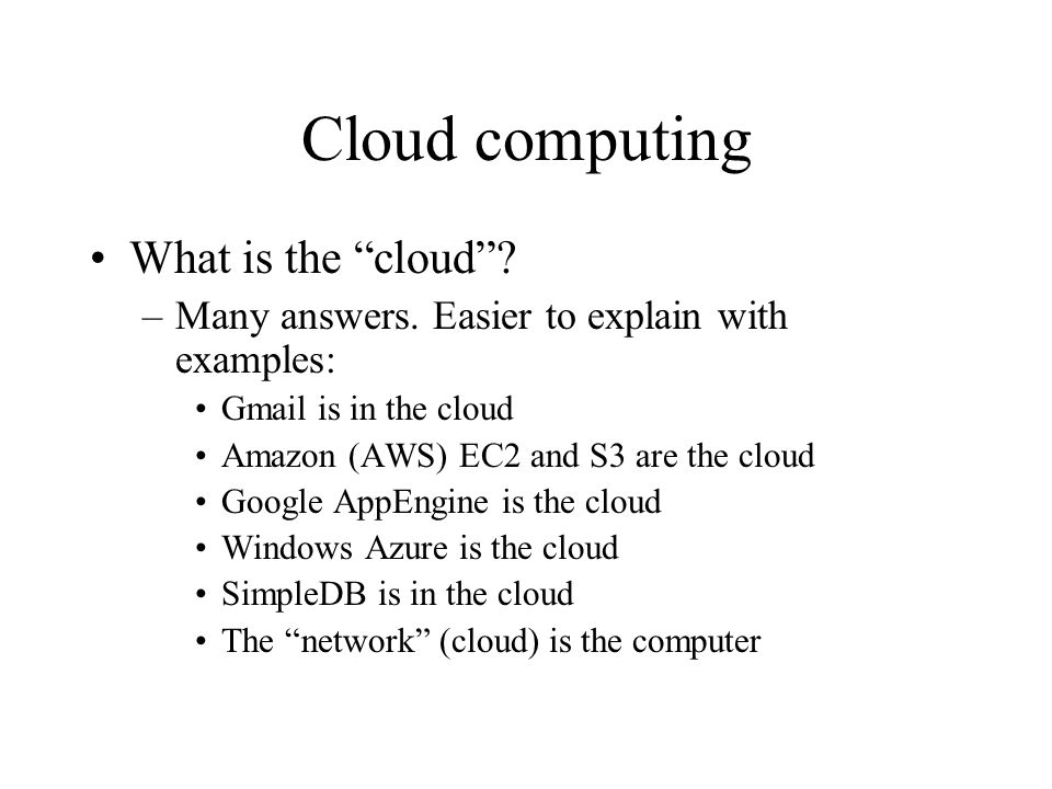 """Cloud computing What is the """"cloud""""? –Many answers. Easier to explain with examples: Gmail is in the cloud Amazon (AWS) EC2 and S3 are the cloud Googl"""