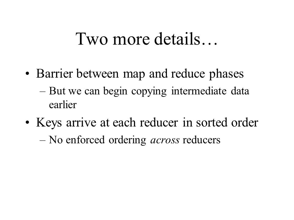 Two more details… Barrier between map and reduce phases –But we can begin copying intermediate data earlier Keys arrive at each reducer in sorted order –No enforced ordering across reducers