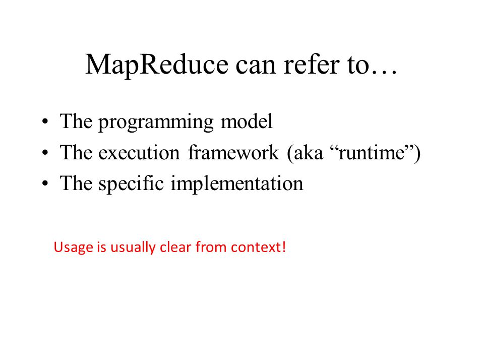 MapReduce can refer to… The programming model The execution framework (aka runtime ) The specific implementation Usage is usually clear from context!