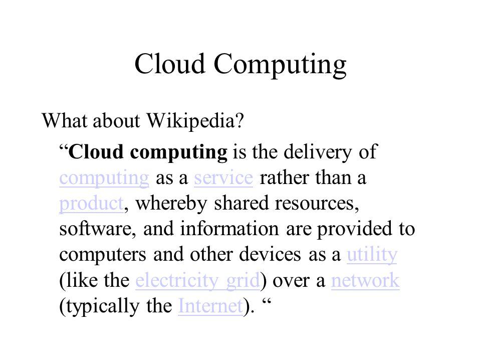 """Cloud Computing What about Wikipedia? """"Cloud computing is the delivery of computing as a service rather than a product, whereby shared resources, soft"""