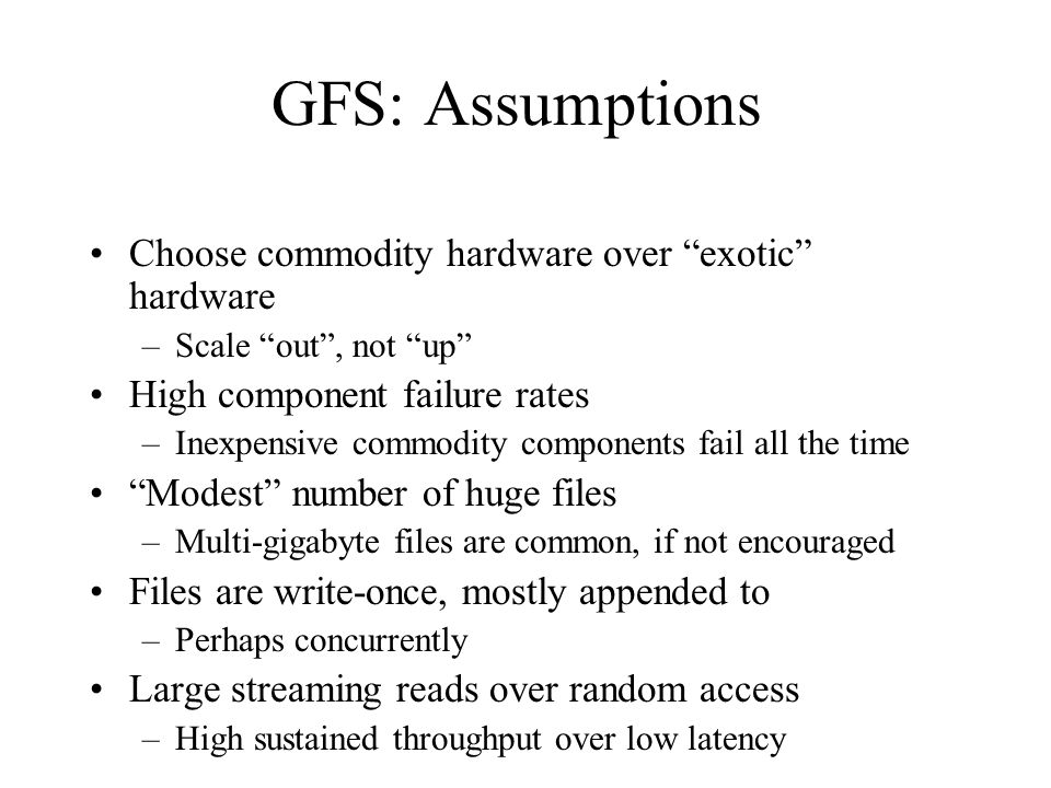 GFS: Assumptions Choose commodity hardware over exotic hardware –Scale out , not up High component failure rates –Inexpensive commodity components fail all the time Modest number of huge files –Multi-gigabyte files are common, if not encouraged Files are write-once, mostly appended to –Perhaps concurrently Large streaming reads over random access –High sustained throughput over low latency GFS slides adapted from material by (Ghemawat et al., SOSP 2003)