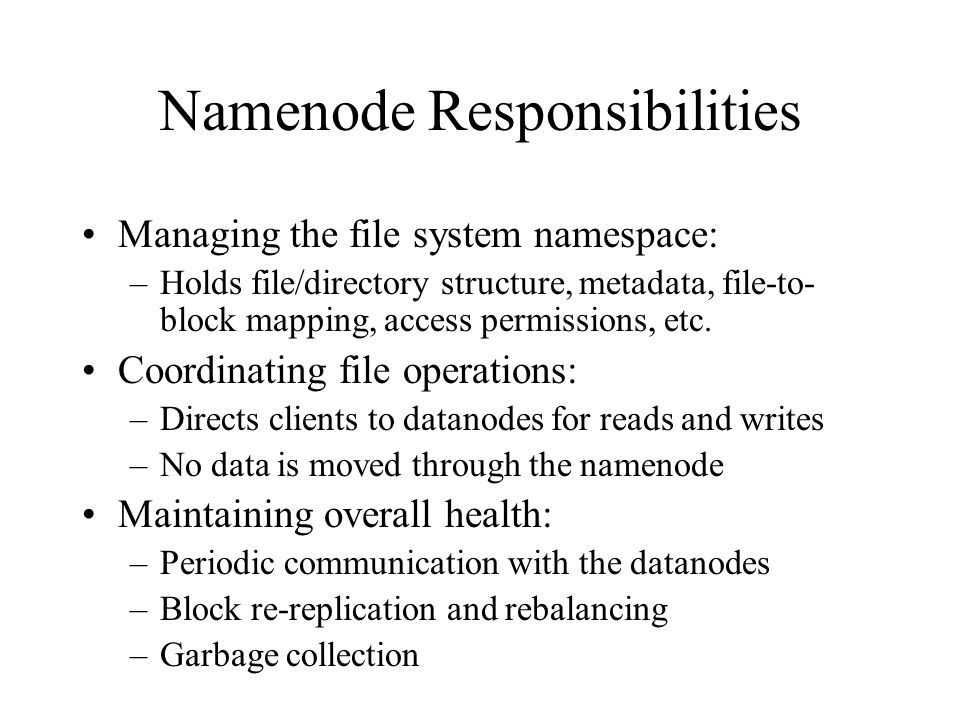 Namenode Responsibilities Managing the file system namespace: –Holds file/directory structure, metadata, file-to- block mapping, access permissions, e