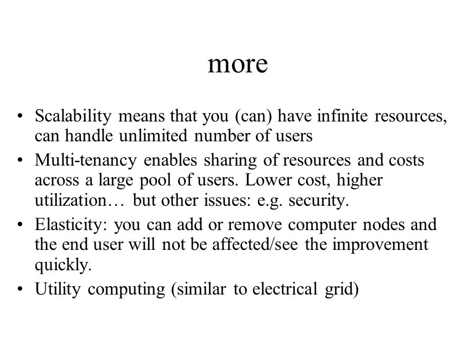 more Scalability means that you (can) have infinite resources, can handle unlimited number of users Multi-tenancy enables sharing of resources and cos