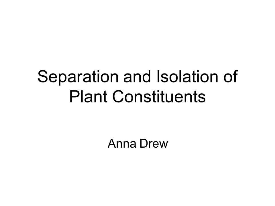 Separation and Isolation of Plant Constituents Anna Drew