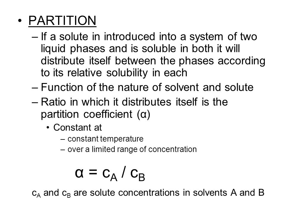 PARTITION –If a solute in introduced into a system of two liquid phases and is soluble in both it will distribute itself between the phases according