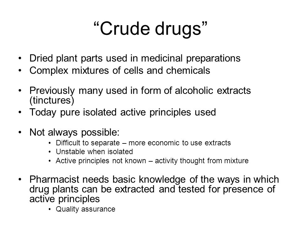 """""""Crude drugs"""" Dried plant parts used in medicinal preparations Complex mixtures of cells and chemicals Previously many used in form of alcoholic extra"""