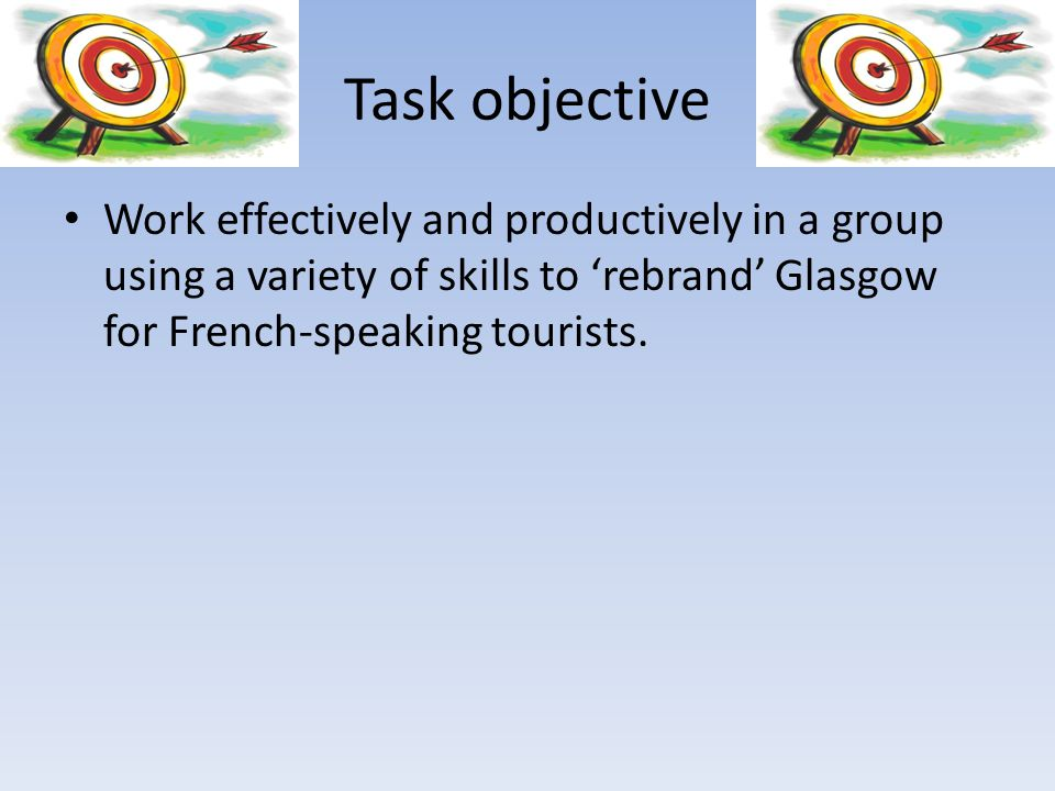 Task objective Work effectively and productively in a group using a variety of skills to 'rebrand' Glasgow for French-speaking tourists.