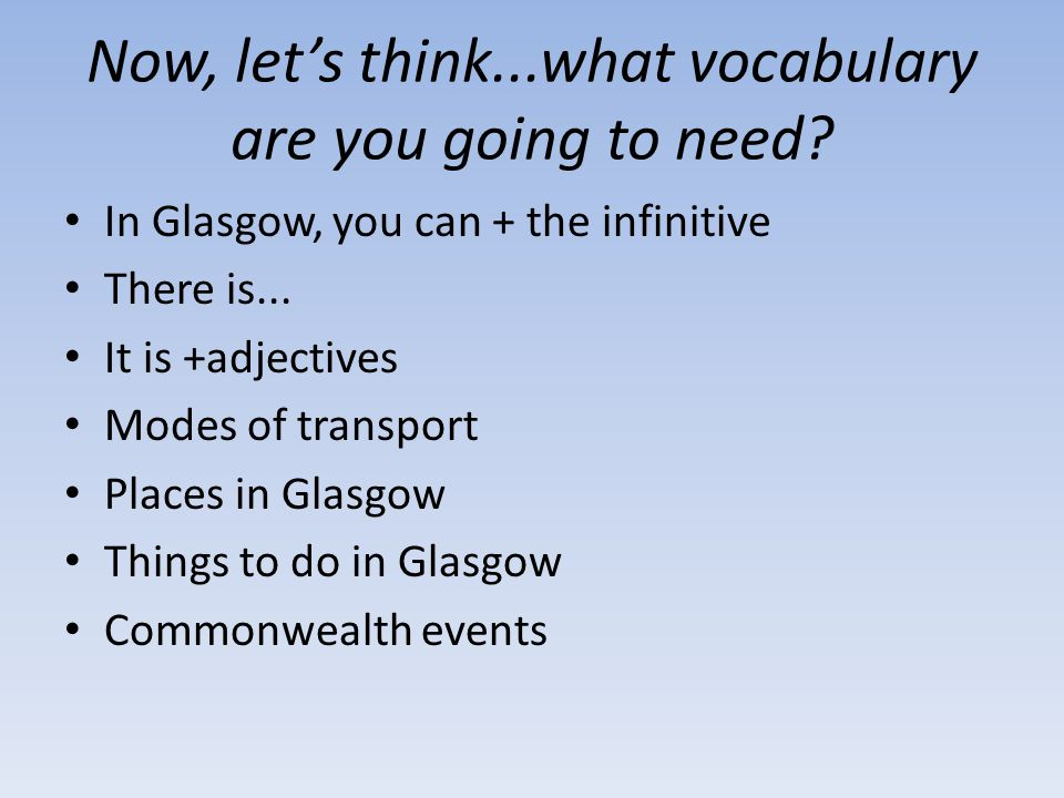 Now, let's think...what vocabulary are you going to need? In Glasgow, you can + the infinitive There is... It is +adjectives Modes of transport Places