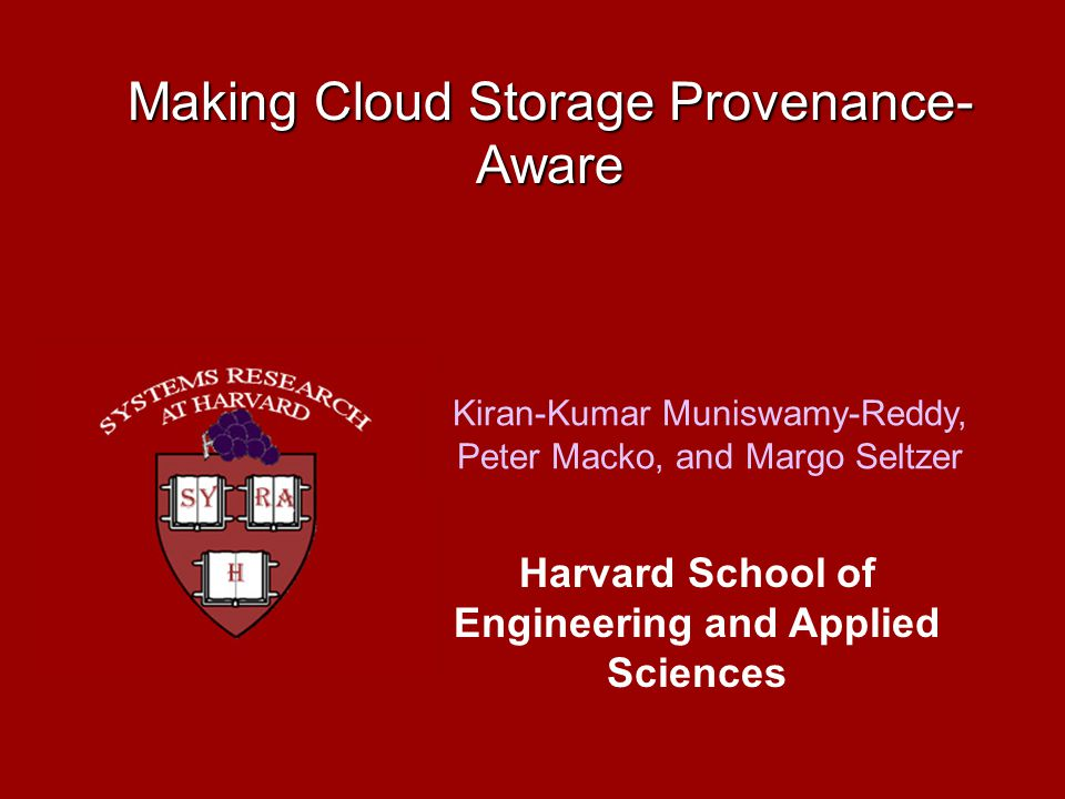 Making Cloud Storage Provenance- Aware Kiran-Kumar Muniswamy-Reddy, Peter Macko, and Margo Seltzer Harvard School of Engineering and Applied Sciences