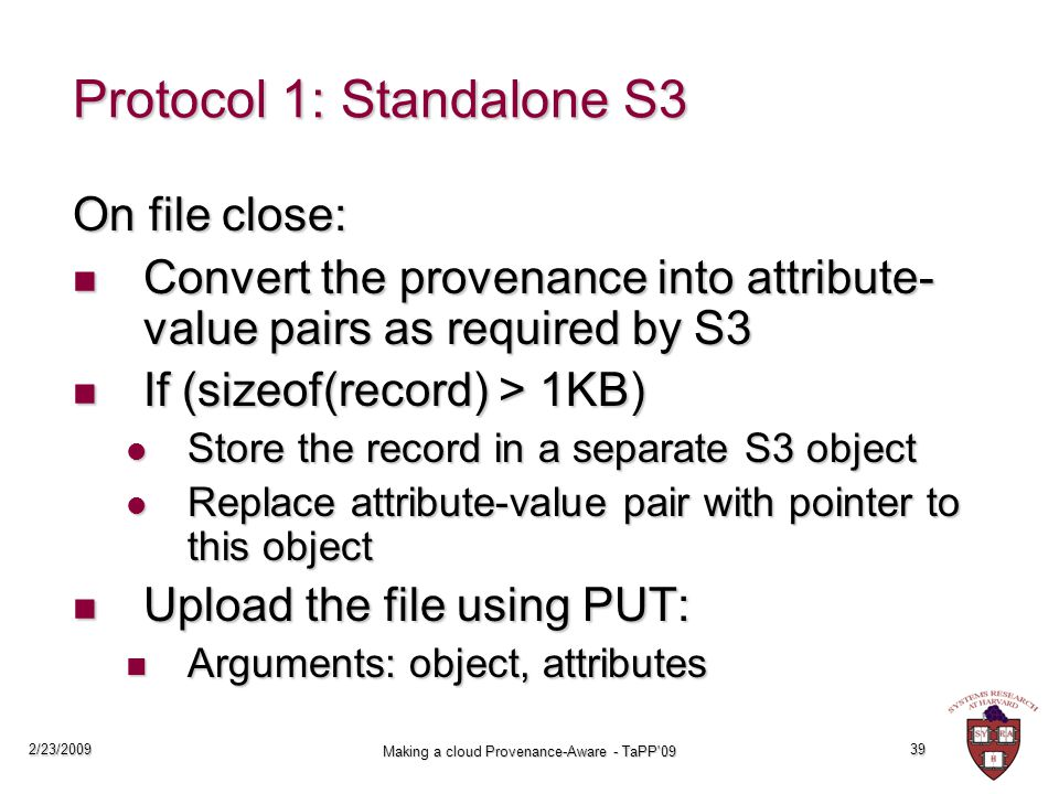 2/23/2009 Making a cloud Provenance-Aware - TaPP 09 39 Protocol 1: Standalone S3 On file close: Convert the provenance into attribute- value pairs as required by S3 Convert the provenance into attribute- value pairs as required by S3 If (sizeof(record) > 1KB) If (sizeof(record) > 1KB) Store the record in a separate S3 object Store the record in a separate S3 object Replace attribute-value pair with pointer to this object Replace attribute-value pair with pointer to this object Upload the file using PUT: Upload the file using PUT: Arguments: object, attributes Arguments: object, attributes