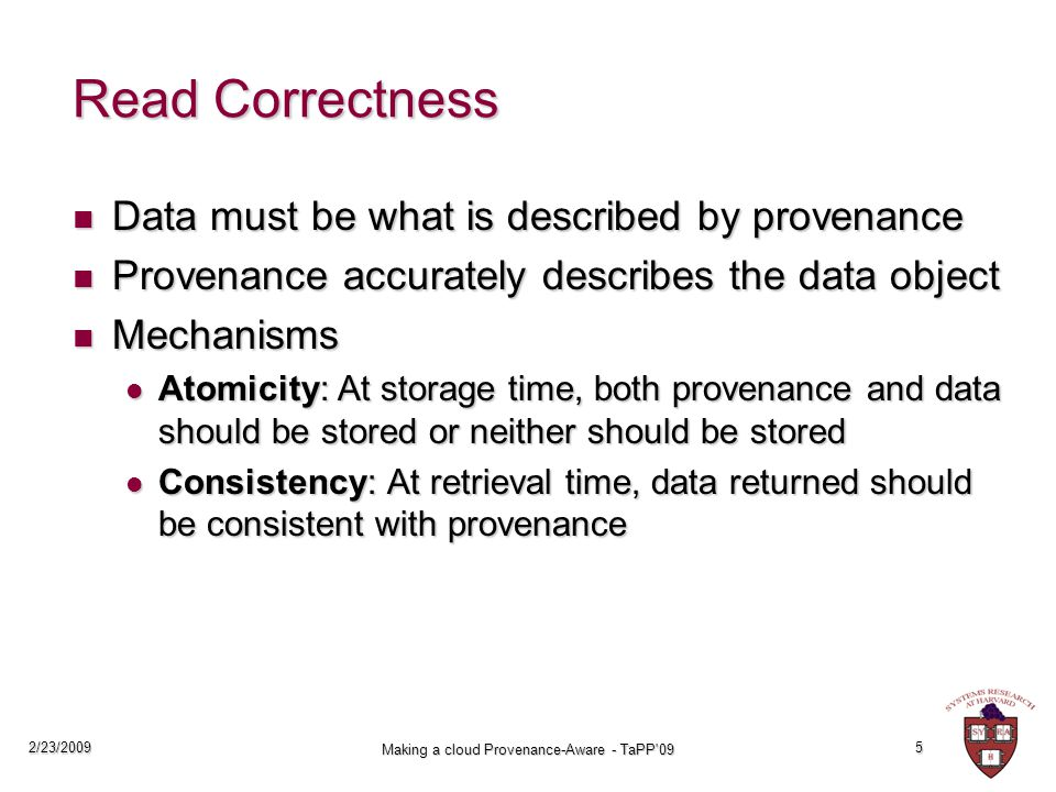 2/23/2009 Making a cloud Provenance-Aware - TaPP 09 5 Read Correctness Data must be what is described by provenance Data must be what is described by provenance Provenance accurately describes the data object Provenance accurately describes the data object Mechanisms Mechanisms Atomicity: At storage time, both provenance and data should be stored or neither should be stored Atomicity: At storage time, both provenance and data should be stored or neither should be stored Consistency: At retrieval time, data returned should be consistent with provenance Consistency: At retrieval time, data returned should be consistent with provenance