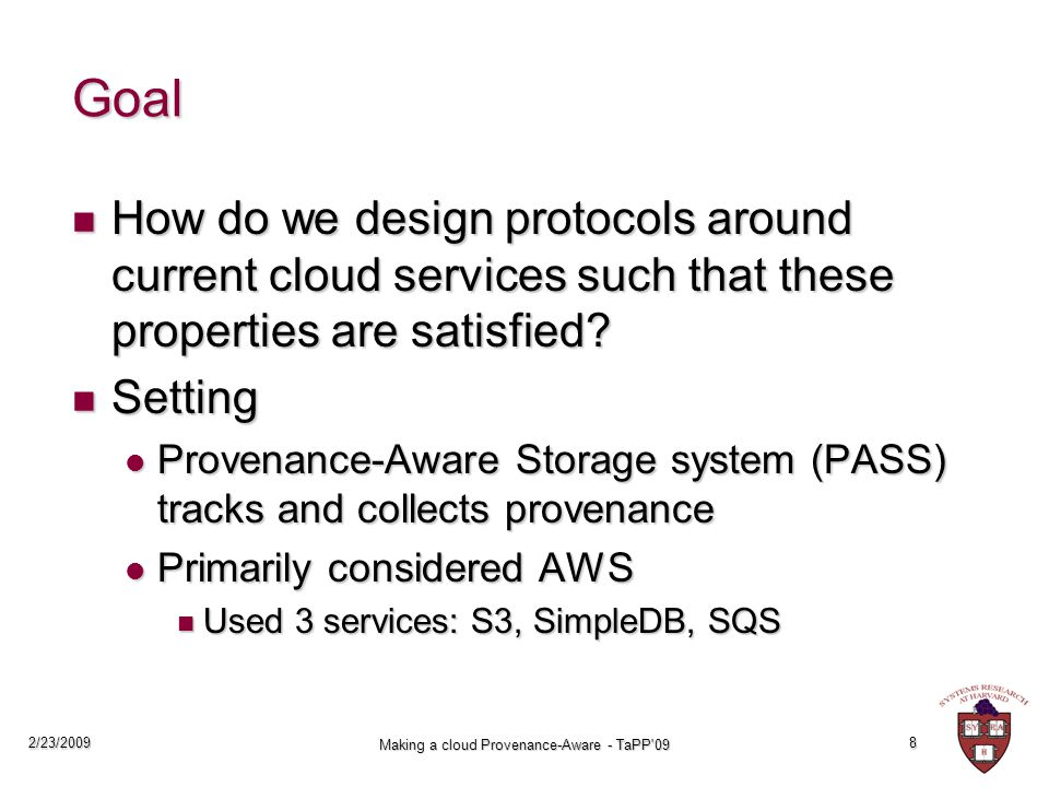 2/23/2009 Making a cloud Provenance-Aware - TaPP 09 8 Goal How do we design protocols around current cloud services such that these properties are satisfied.