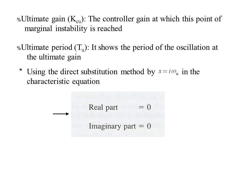 ﹪ Ultimate gain (K cu ): The controller gain at which this point of marginal instability is reached ﹪ Ultimate period (T u ): It shows the period of the oscillation at the ultimate gain * Using the direct substitution method by in the characteristic equation