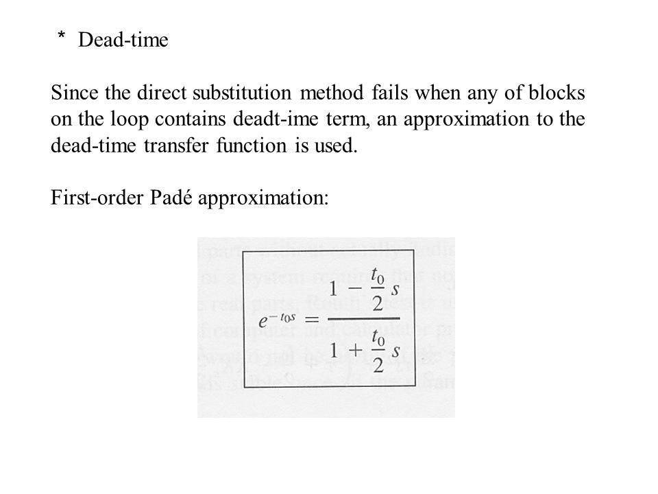 * Dead-time Since the direct substitution method fails when any of blocks on the loop contains deadt-ime term, an approximation to the dead-time transfer function is used.