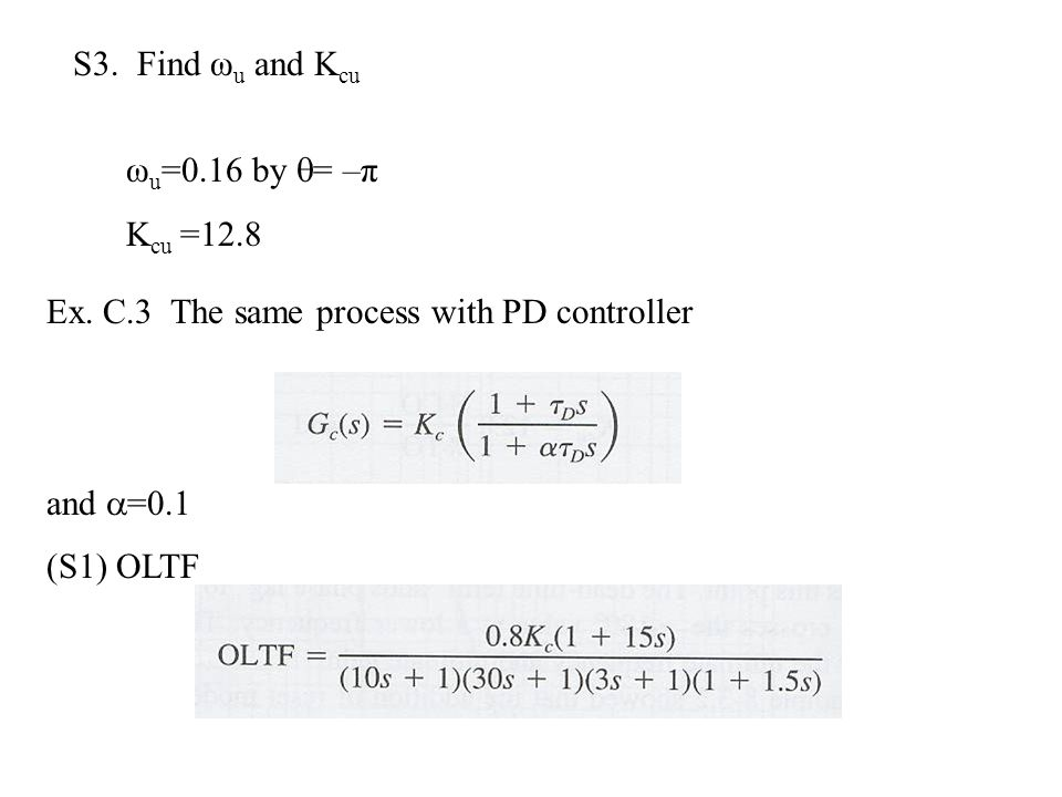 S3. Find ω u and K cu ω u =0.16 by  = –π K cu =12.8 Ex. C.3 The same process with PD controller and  =0.1 (S1) OLTF