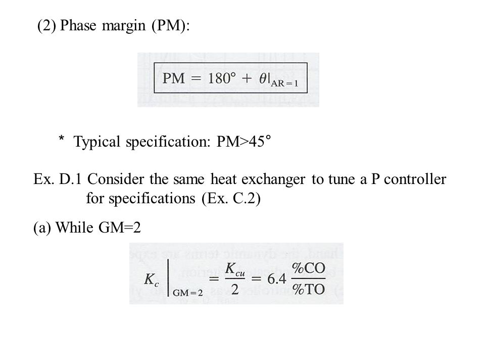 (2) Phase margin (PM): * Typical specification: PM>45° Ex. D.1 Consider the same heat exchanger to tune a P controller for specifications (Ex. C.2) (a