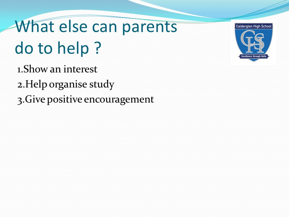 What else can parents do to help ? 1.Show an interest 2.Help organise study 3.Give positive encouragement