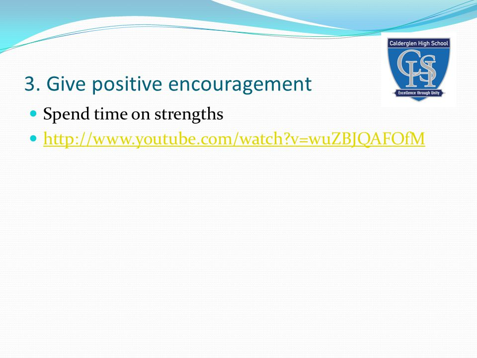 3. Give positive encouragement Spend time on strengths http://www.youtube.com/watch v=wuZBJQAFOfM