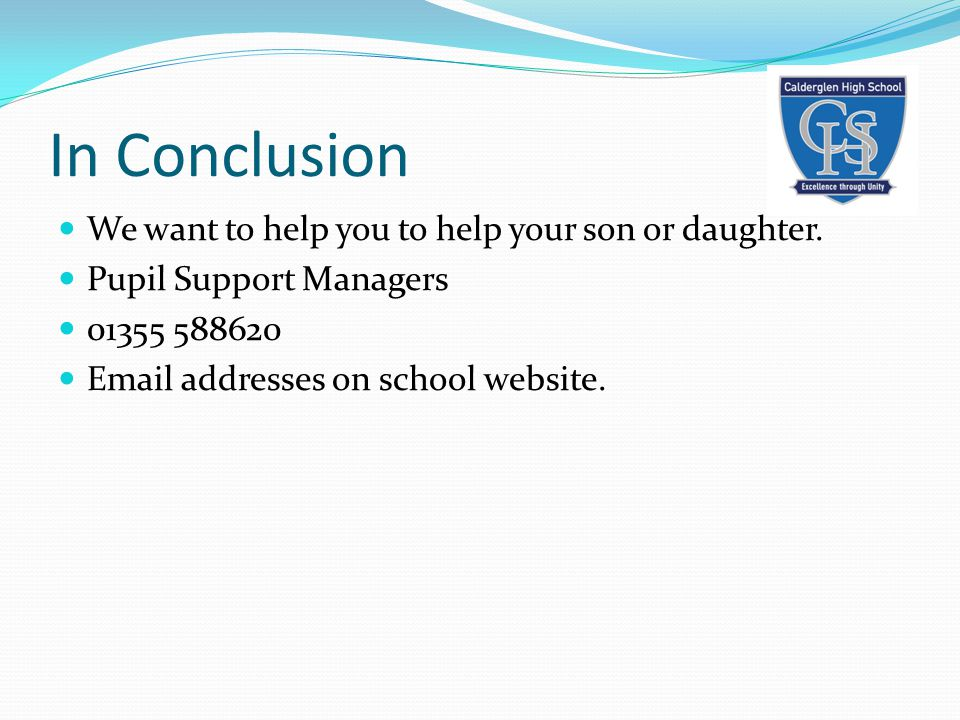 In Conclusion We want to help you to help your son or daughter. Pupil Support Managers 01355 588620 Email addresses on school website.