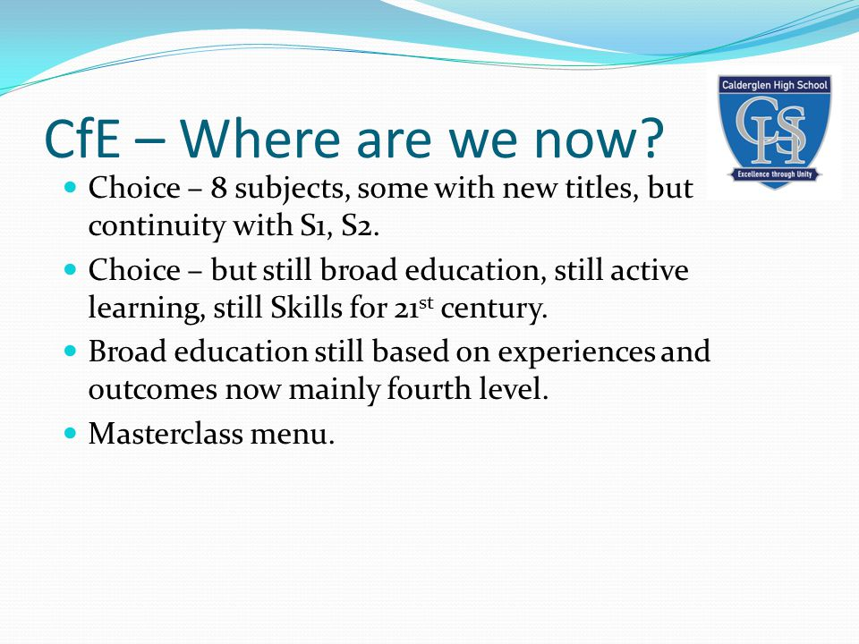 CfE – Where are we now. Choice – 8 subjects, some with new titles, but continuity with S1, S2.