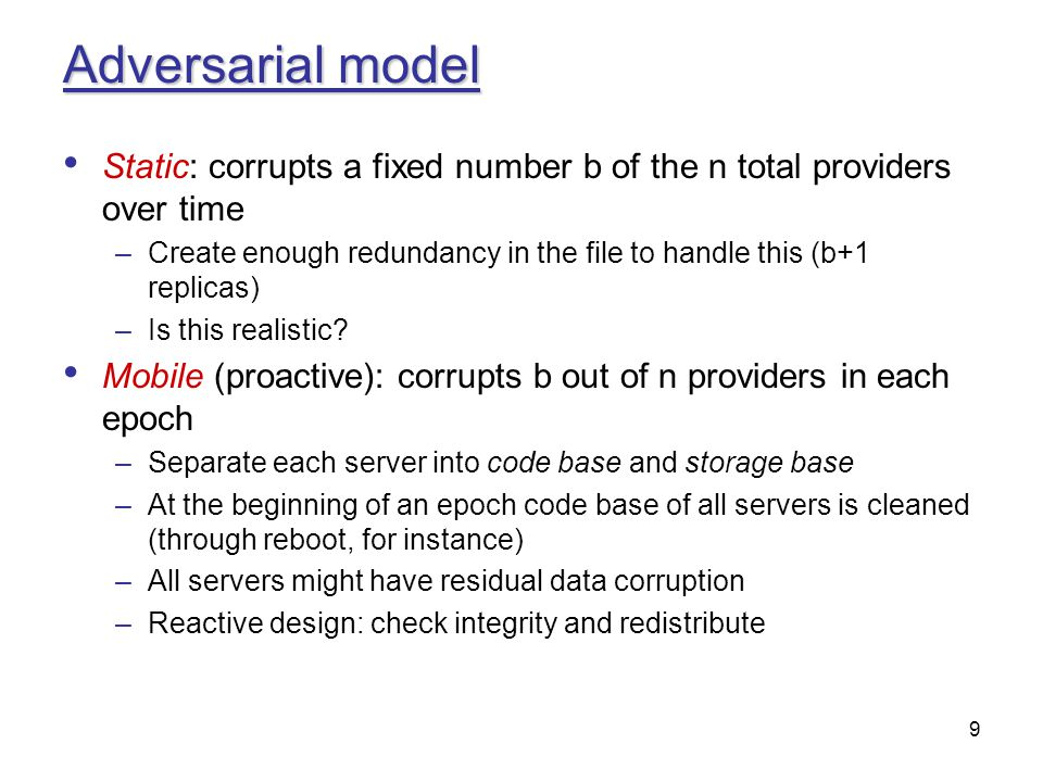 9 Adversarial model Static: corrupts a fixed number b of the n total providers over time –Create enough redundancy in the file to handle this (b+1 rep