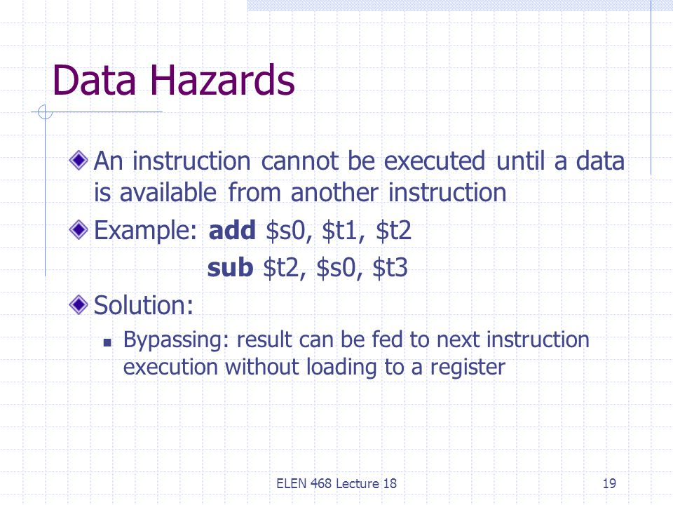 ELEN 468 Lecture 1819 Data Hazards An instruction cannot be executed until a data is available from another instruction Example: add $s0, $t1, $t2 sub $t2, $s0, $t3 Solution: Bypassing: result can be fed to next instruction execution without loading to a register