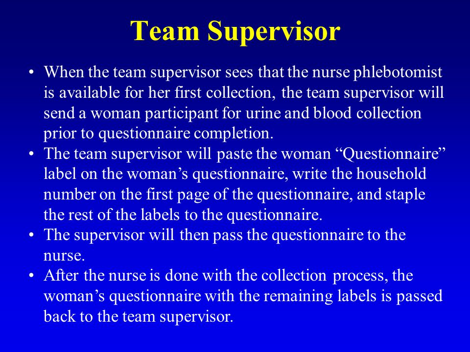Team Supervisor When the team supervisor sees that the nurse phlebotomist is available for her first collection, the team supervisor will send a woman participant for urine and blood collection prior to questionnaire completion.