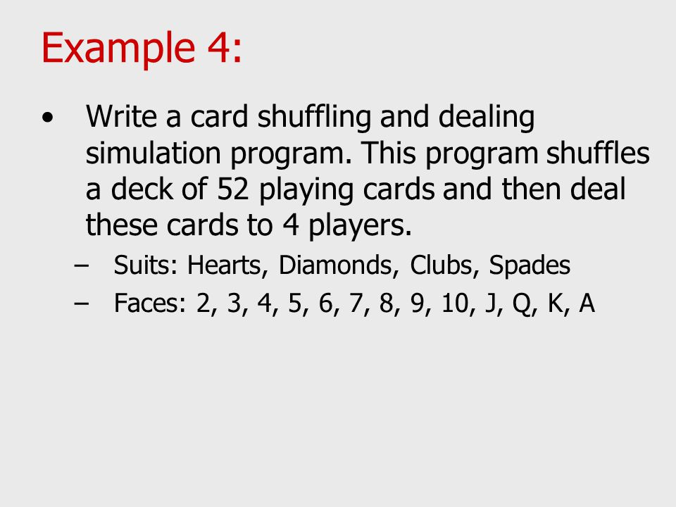 Example 4: Write a card shuffling and dealing simulation program. This program shuffles a deck of 52 playing cards and then deal these cards to 4 play