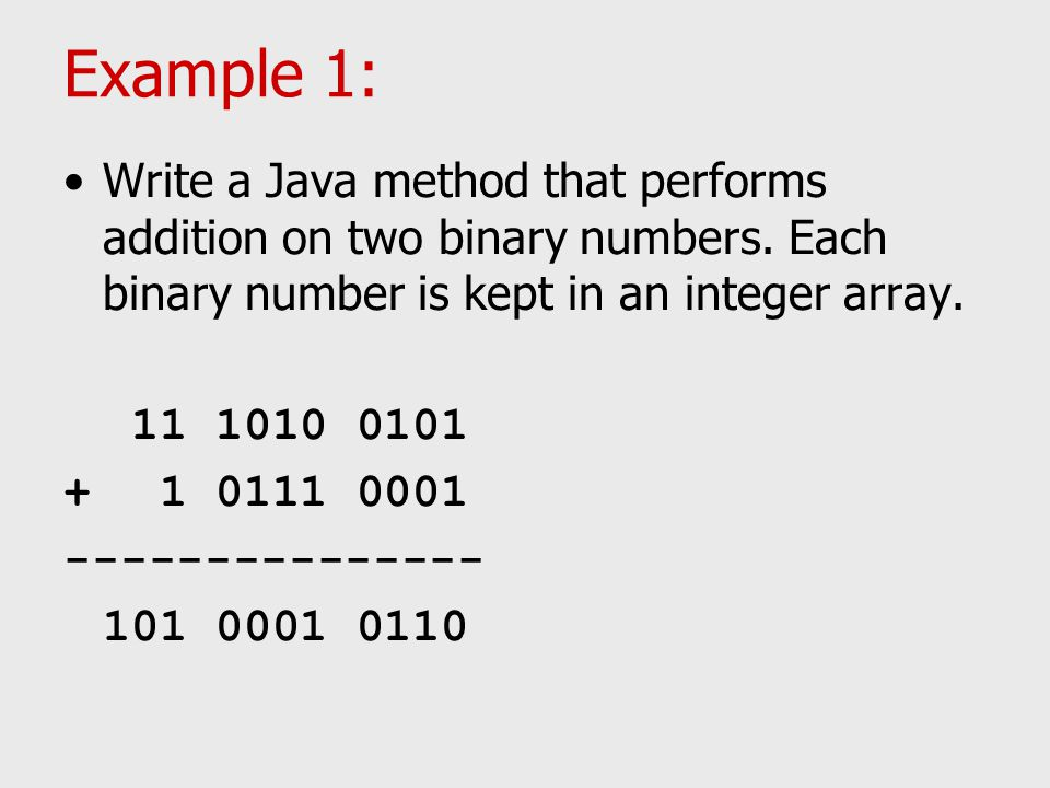Example 1: Write a Java method that performs addition on two binary numbers. Each binary number is kept in an integer array. 11 1010 0101 + 1 0111 000