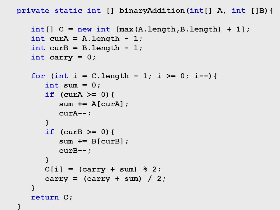 private static int [] binaryAddition(int[] A, int []B){ int[] C = new int [max(A.length,B.length) + 1]; int curA = A.length - 1; int curB = B.length -