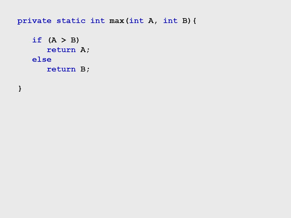 private static int max(int A, int B){ if (A > B) return A; else return B; }