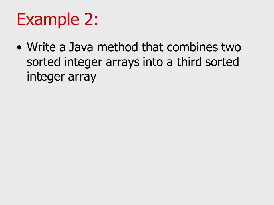 Example 2: Write a Java method that combines two sorted integer arrays into a third sorted integer array