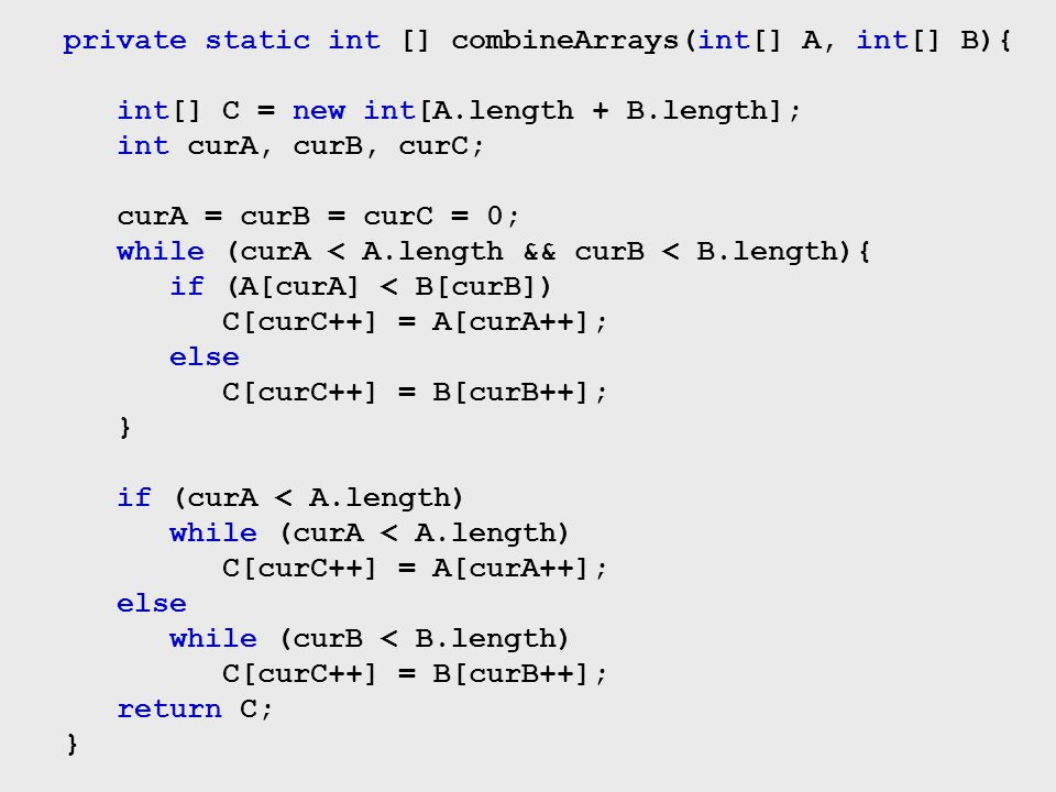 private static int [] combineArrays(int[] A, int[] B){ int[] C = new int[A.length + B.length]; int curA, curB, curC; curA = curB = curC = 0; while (cu