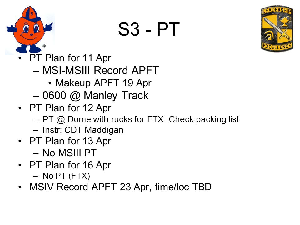 S3 - PT PT Plan for 11 Apr –MSI-MSIII Record APFT Makeup APFT 19 Apr –0600 @ Manley Track PT Plan for 12 Apr –PT @ Dome with rucks for FTX.