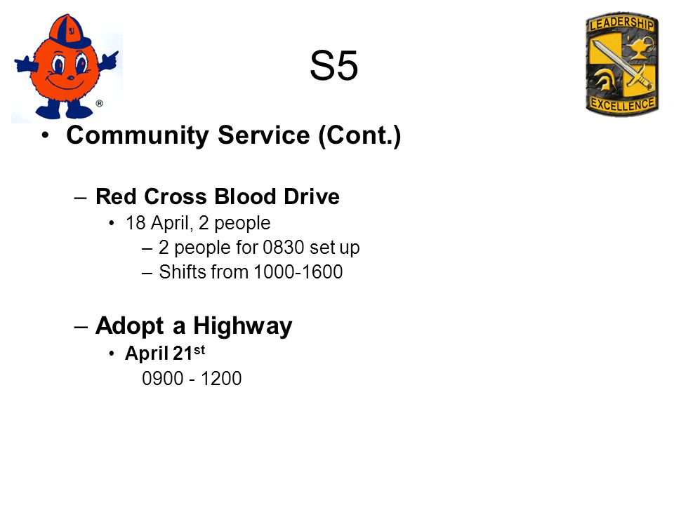 S5 Community Service (Cont.) –Red Cross Blood Drive 18 April, 2 people –2 people for 0830 set up –Shifts from 1000-1600 –Adopt a Highway April 21 st 0900 - 1200