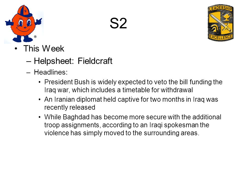 S2 This Week –Helpsheet: Fieldcraft –Headlines: President Bush is widely expected to veto the bill funding the Iraq war, which includes a timetable for withdrawal An Iranian diplomat held captive for two months in Iraq was recently released While Baghdad has become more secure with the additional troop assignments, according to an Iraqi spokesman the violence has simply moved to the surrounding areas.