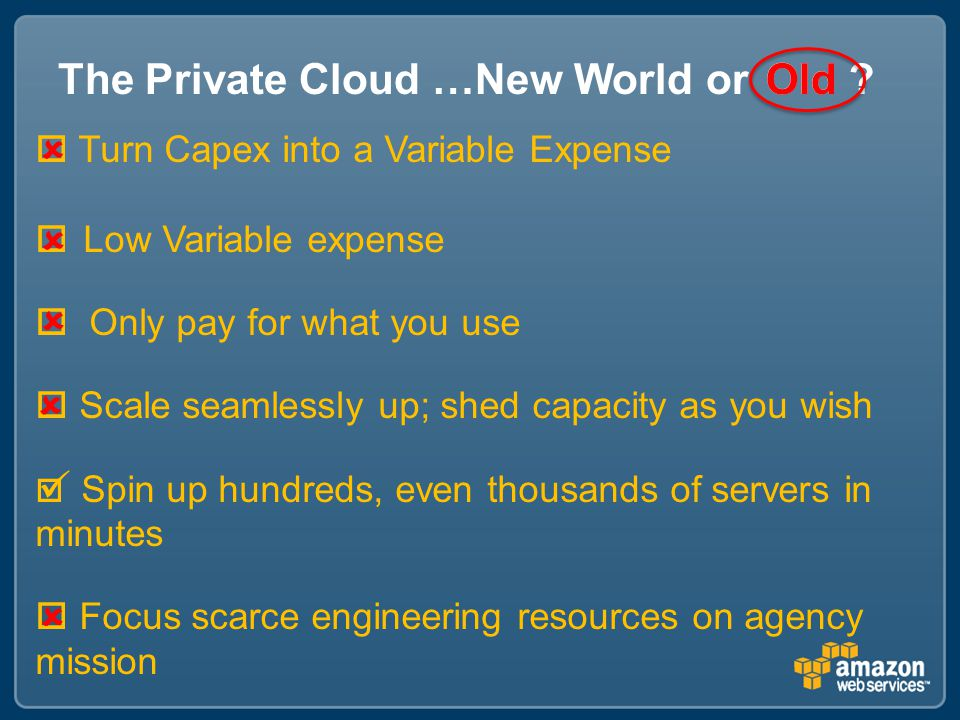 The Private Cloud …New World or  Turn Capex into a Variable Expense  Low Variable expense  Only pay for what you use  Scale seamlessly up; shed capacity as you wish  Spin up hundreds, even thousands of servers in minutes  Focus scarce engineering resources on agency mission      Old .