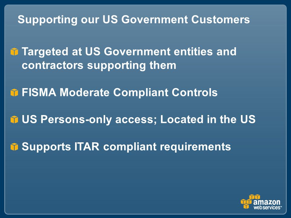Supporting our US Government Customers Targeted at US Government entities and contractors supporting them FISMA Moderate Compliant Controls US Persons-only access; Located in the US Supports ITAR compliant requirements