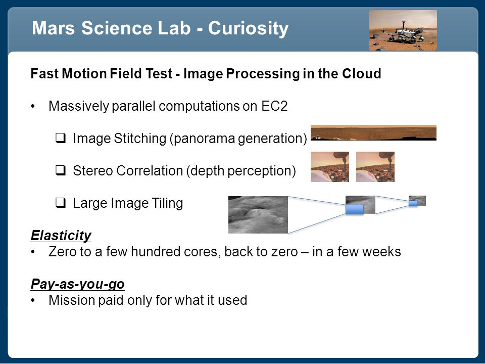 Mars Science Lab - Curiosity Fast Motion Field Test - Image Processing in the Cloud Massively parallel computations on EC2  Image Stitching (panorama generation)  Stereo Correlation (depth perception)  Large Image Tiling Elasticity Zero to a few hundred cores, back to zero – in a few weeks Pay-as-you-go Mission paid only for what it used